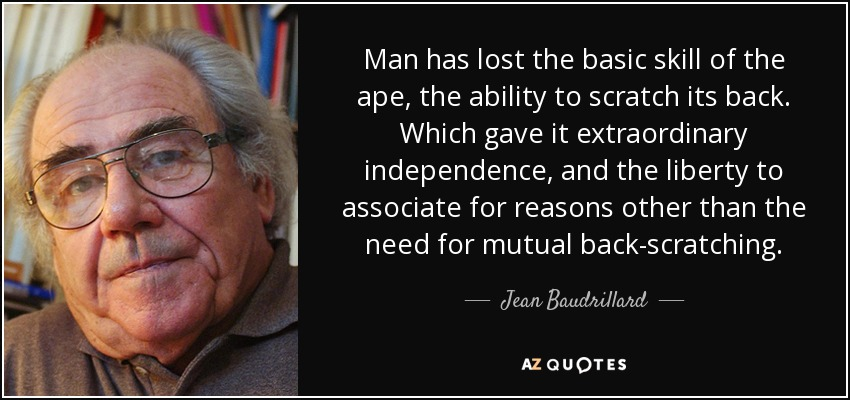 Man has lost the basic skill of the ape, the ability to scratch its back. Which gave it extraordinary independence, and the liberty to associate for reasons other than the need for mutual back-scratching. - Jean Baudrillard