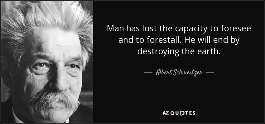 Man has lost the capacity to foresee and to forestall. He will end by destroying the earth. - Albert Schweitzer