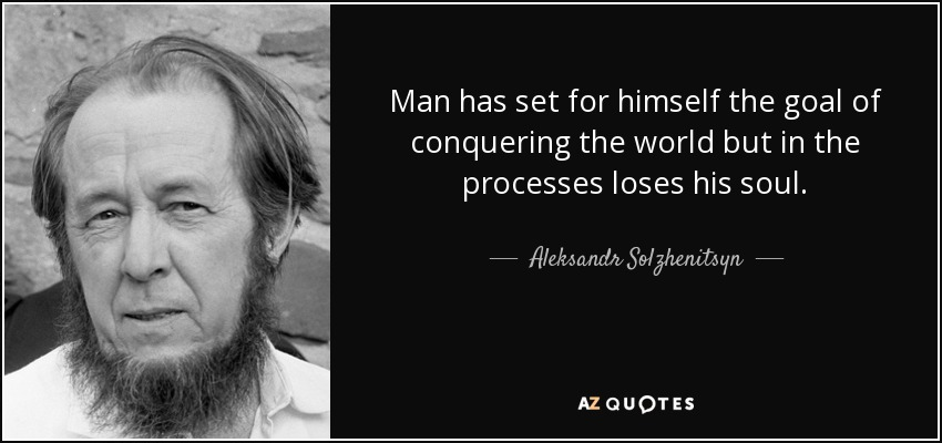 Man has set for himself the goal of conquering the world but in the processes loses his soul. - Aleksandr Solzhenitsyn