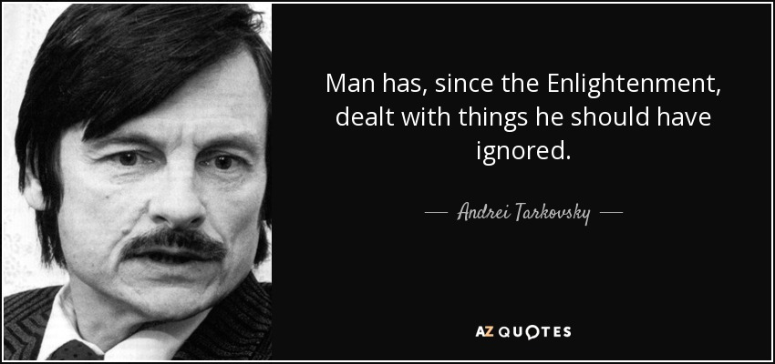 Man has, since the Enlightenment, dealt with things he should have ignored. - Andrei Tarkovsky
