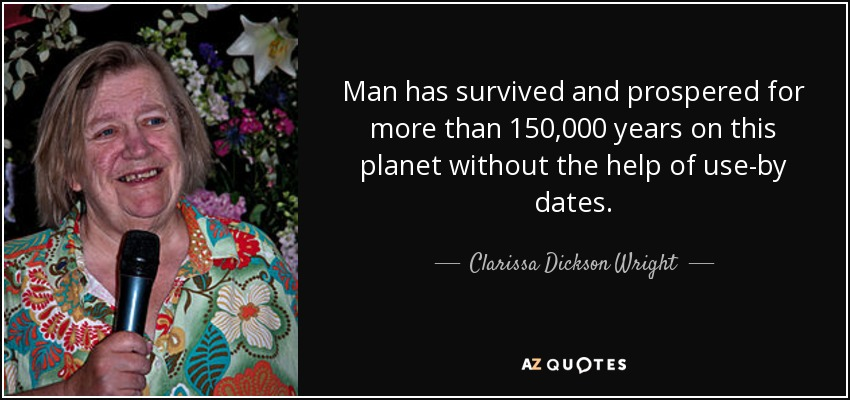 Man has survived and prospered for more than 150,000 years on this planet without the help of use-by dates. - Clarissa Dickson Wright