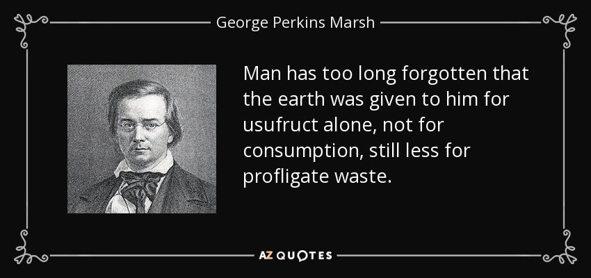 Man has too long forgotten that the earth was given to him for usufruct alone, not for consumption, still less for profligate waste. - George Perkins Marsh