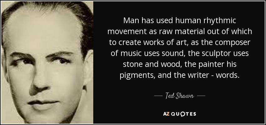 Man has used human rhythmic movement as raw material out of which to create works of art, as the composer of music uses sound, the sculptor uses stone and wood, the painter his pigments, and the writer - words. - Ted Shawn