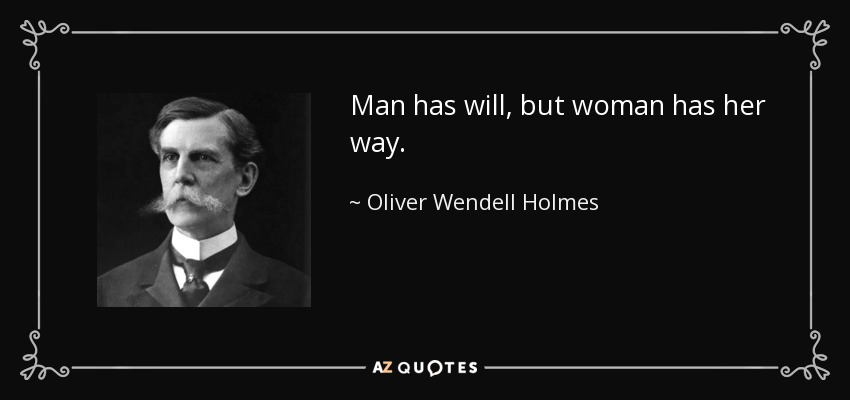 Man has will, but woman has her way. - Oliver Wendell Holmes, Jr.