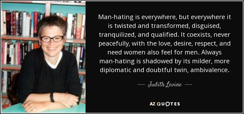 Man-hating is everywhere, but everywhere it is twisted and transformed, disguised, tranquilized, and qualified. It coexists, never peacefully, with the love, desire, respect, and need women also feel for men. Always man-hating is shadowed by its milder, more diplomatic and doubtful twin, ambivalence. - Judith Levine