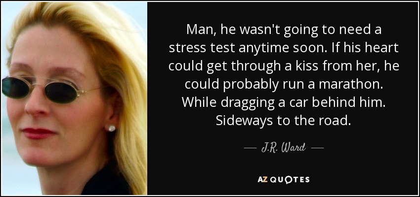 Man, he wasn't going to need a stress test anytime soon. If his heart could get through a kiss from her, he could probably run a marathon. While dragging a car behind him. Sideways to the road. - J.R. Ward
