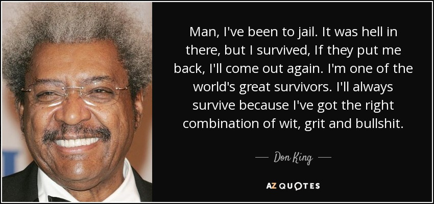 Man, I've been to jail. It was hell in there, but I survived, If they put me back, I'll come out again. I'm one of the world's great survivors. I'll always survive because I've got the right combination of wit, grit and bullshit. - Don King