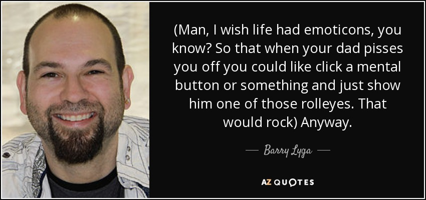 (Man, I wish life had emoticons, you know? So that when your dad pisses you off you could like click a mental button or something and just show him one of those rolleyes. That would rock) Anyway. - Barry Lyga