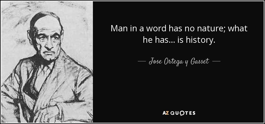 Man in a word has no nature; what he has. ..is history. - Jose Ortega y Gasset