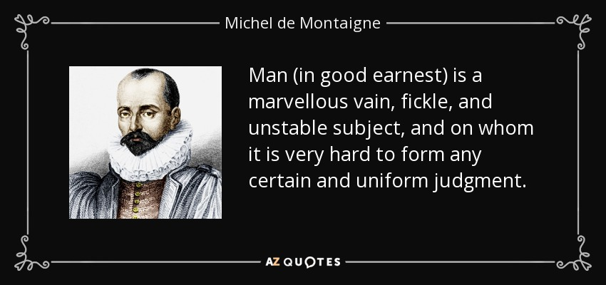 Man (in good earnest) is a marvellous vain, fickle, and unstable subject, and on whom it is very hard to form any certain and uniform judgment. - Michel de Montaigne