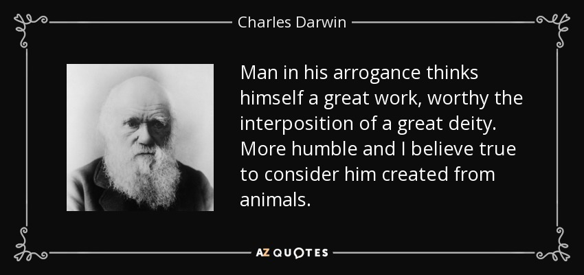 Man in his arrogance thinks himself a great work, worthy the interposition of a great deity. More humble and I believe true to consider him created from animals. - Charles Darwin