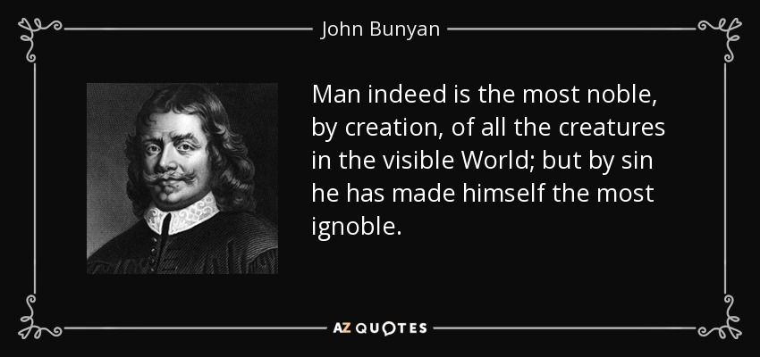 Man indeed is the most noble, by creation, of all the creatures in the visible World; but by sin he has made himself the most ignoble. - John Bunyan