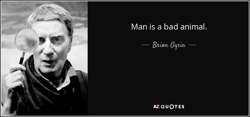 Man is a bad animal.... - Brion Gysin