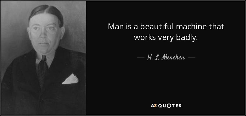 Man is a beautiful machine that works very badly. - H. L. Mencken