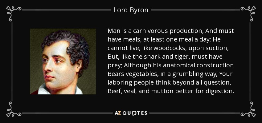 Man is a carnivorous production, And must have meals, at least one meal a day; He cannot live, like woodcocks, upon suction, But, like the shark and tiger, must have prey; Although his anatomical construction Bears vegetables, in a grumbling way, Your laboring people think beyond all question, Beef, veal, and mutton better for digestion. - Lord Byron