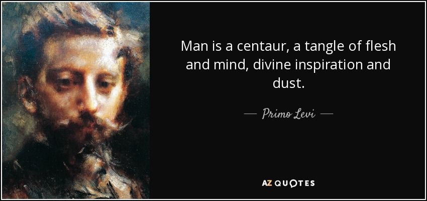Man is a centaur, a tangle of flesh and mind, divine inspiration and dust. - Primo Levi