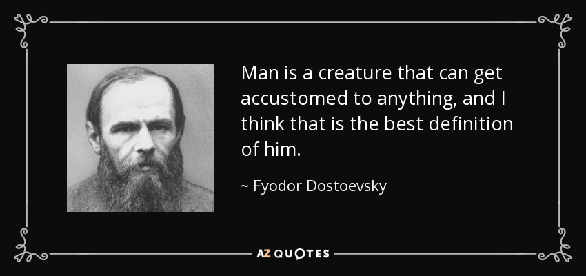 Man is a creature that can get accustomed to anything, and I think that is the best definition of him. - Fyodor Dostoevsky