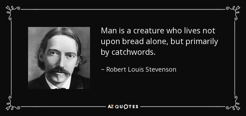 Man is a creature who lives not upon bread alone, but primarily by catchwords. - Robert Louis Stevenson
