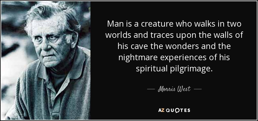Man is a creature who walks in two worlds and traces upon the walls of his cave the wonders and the nightmare experiences of his spiritual pilgrimage. - Morris West