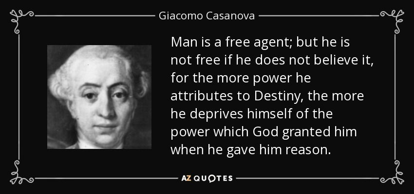 Man is a free agent; but he is not free if he does not believe it, for the more power he attributes to Destiny, the more he deprives himself of the power which God granted him when he gave him reason. - Giacomo Casanova