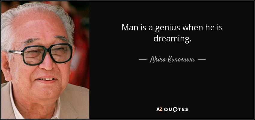 Man is a genius when he is dreaming. - Akira Kurosawa