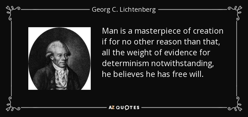 Man is a masterpiece of creation if for no other reason than that, all the weight of evidence for determinism notwithstanding, he believes he has free will. - Georg C. Lichtenberg