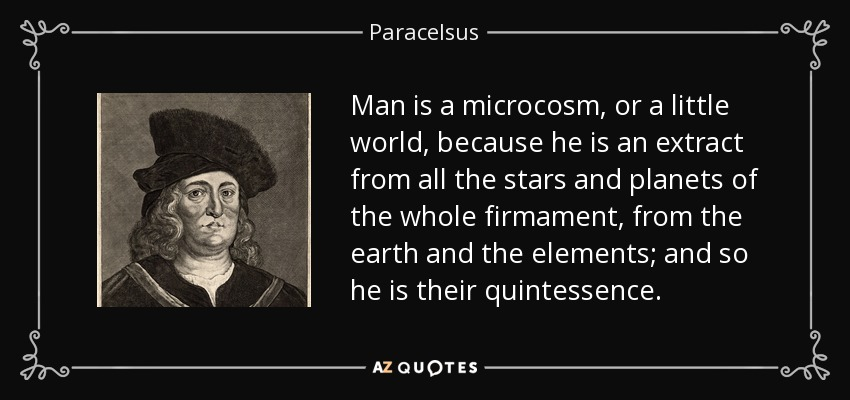 Man is a microcosm, or a little world, because he is an extract from all the stars and planets of the whole firmament, from the earth and the elements; and so he is their quintessence. - Paracelsus
