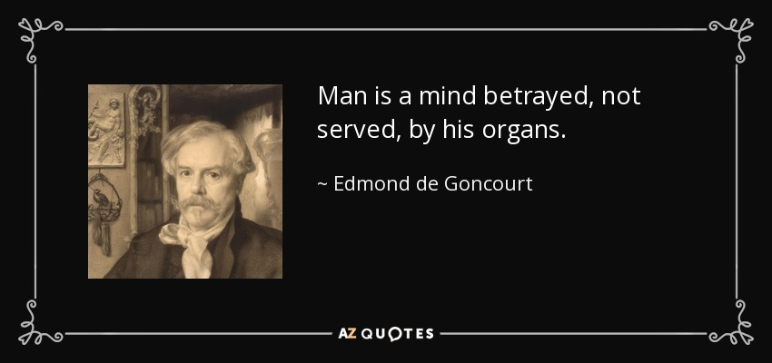 Man is a mind betrayed, not served, by his organs. - Edmond de Goncourt