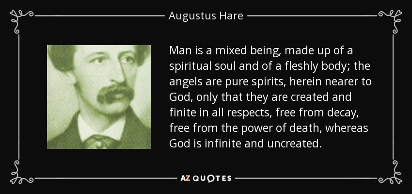 Man is a mixed being, made up of a spiritual soul and of a fleshly body; the angels are pure spirits, herein nearer to God, only that they are created and finite in all respects, free from decay, free from the power of death, whereas God is infinite and uncreated. - Augustus Hare