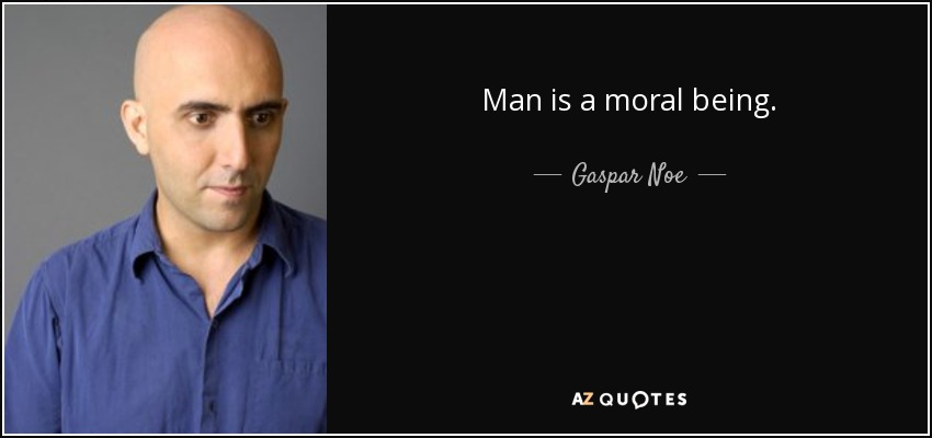 Man is a moral being. - Gaspar Noe