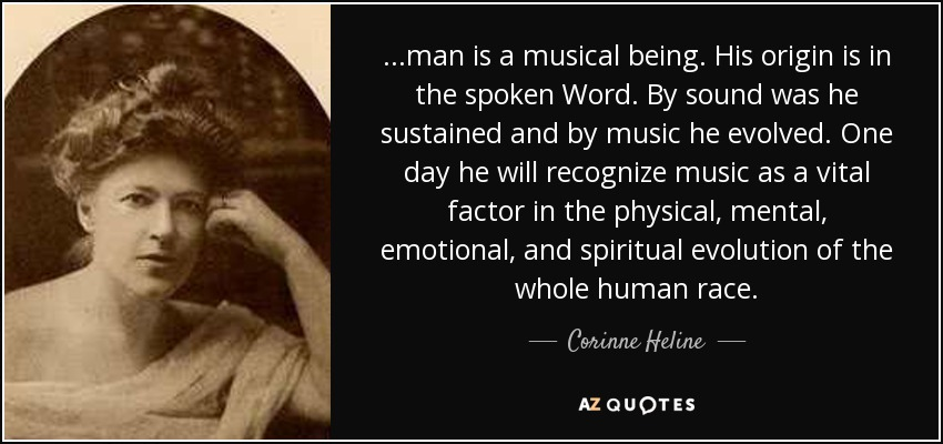 ...man is a musical being. His origin is in the spoken Word. By sound was he sustained and by music he evolved. One day he will recognize music as a vital factor in the physical, mental, emotional, and spiritual evolution of the whole human race. - Corinne Heline