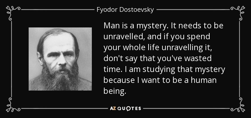 Man is a mystery. It needs to be unravelled, and if you spend your whole life unravelling it, don't say that you've wasted time. I am studying that mystery because I want to be a human being. - Fyodor Dostoevsky
