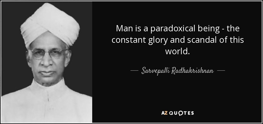 Man is a paradoxical being - the constant glory and scandal of this world. - Sarvepalli Radhakrishnan