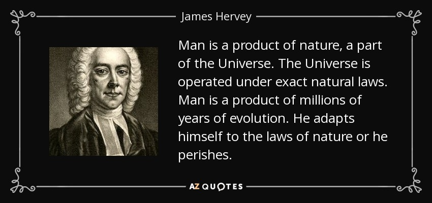 Man is a product of nature, a part of the Universe. The Universe is operated under exact natural laws. Man is a product of millions of years of evolution. He adapts himself to the laws of nature or he perishes. - James Hervey