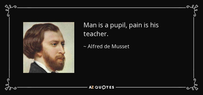 Man is a pupil, pain is his teacher. - Alfred de Musset