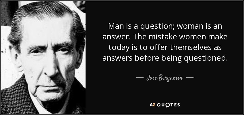Man is a question; woman is an answer. The mistake women make today is to offer themselves as answers before being questioned. - Jose Bergamin