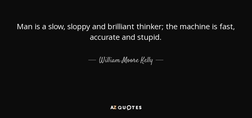 Man is a slow, sloppy and brilliant thinker; the machine is fast, accurate and stupid. - William Moore Kelly