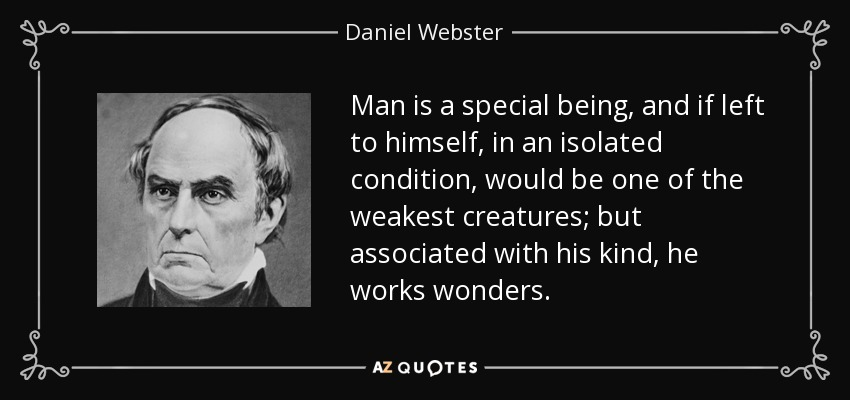 Man is a special being, and if left to himself, in an isolated condition, would be one of the weakest creatures; but associated with his kind, he works wonders. - Daniel Webster