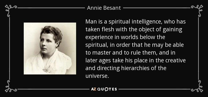 Man is a spiritual intelligence, who has taken flesh with the object of gaining experience in worlds below the spiritual, in order that he may be able to master and to rule them, and in later ages take his place in the creative and directing hierarchies of the universe. - Annie Besant