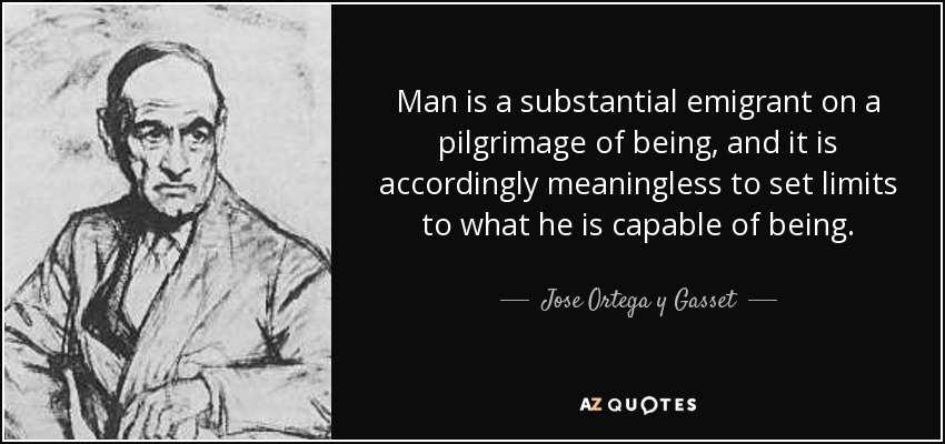 Man is a substantial emigrant on a pilgrimage of being, and it is accordingly meaningless to set limits to what he is capable of being. - Jose Ortega y Gasset