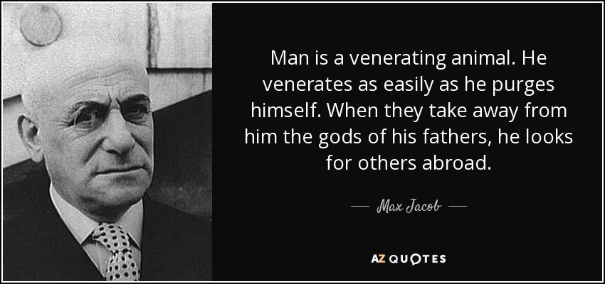 Man is a venerating animal. He venerates as easily as he purges himself. When they take away from him the gods of his fathers, he looks for others abroad. - Max Jacob
