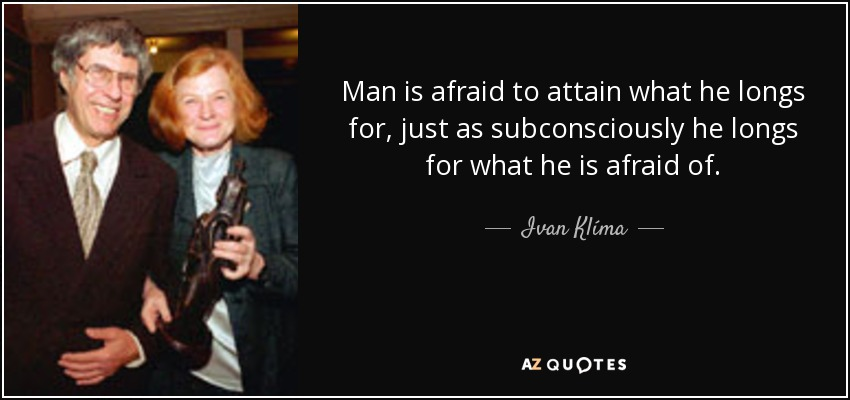 Man is afraid to attain what he longs for, just as subconsciously he longs for what he is afraid of. - Ivan Klíma