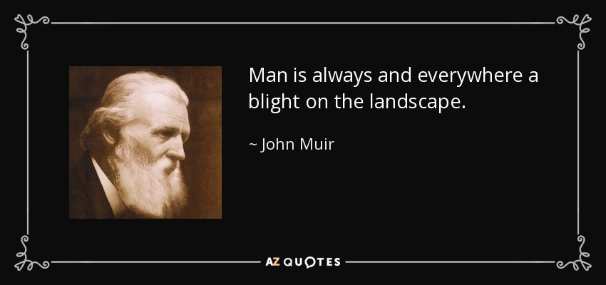 Man is always and everywhere a blight on the landscape. - John Muir