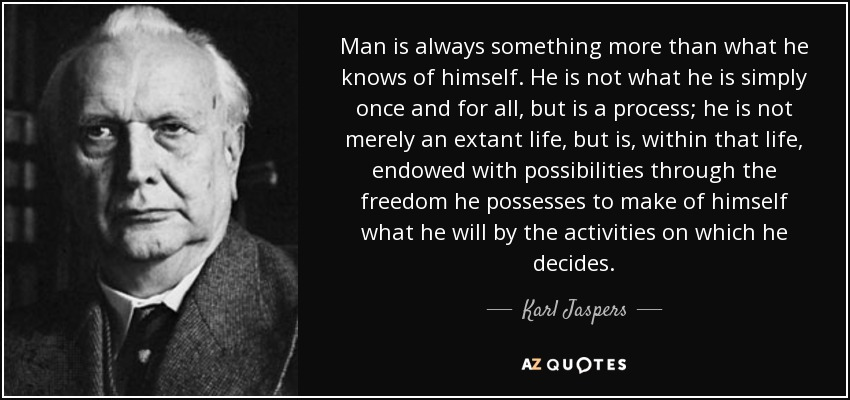 Man is always something more than what he knows of himself. He is not what he is simply once and for all, but is a process; he is not merely an extant life, but is, within that life, endowed with possibilities through the freedom he possesses to make of himself what he will by the activities on which he decides. - Karl Jaspers