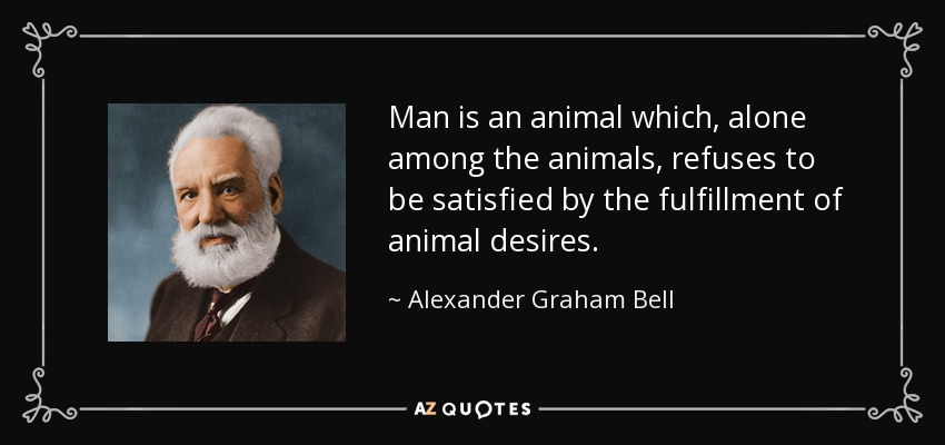 Man is an animal which, alone among the animals, refuses to be satisfied by the fulfillment of animal desires. - Alexander Graham Bell