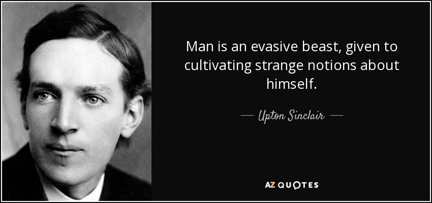 Man is an evasive beast, given to cultivating strange notions about himself. - Upton Sinclair