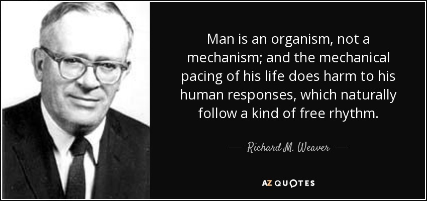 Man is an organism, not a mechanism; and the mechanical pacing of his life does harm to his human responses, which naturally follow a kind of free rhythm. - Richard M. Weaver