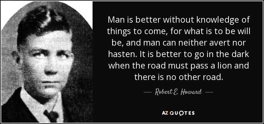 Man is better without knowledge of things to come, for what is to be will be, and man can neither avert nor hasten. It is better to go in the dark when the road must pass a lion and there is no other road. - Robert E. Howard