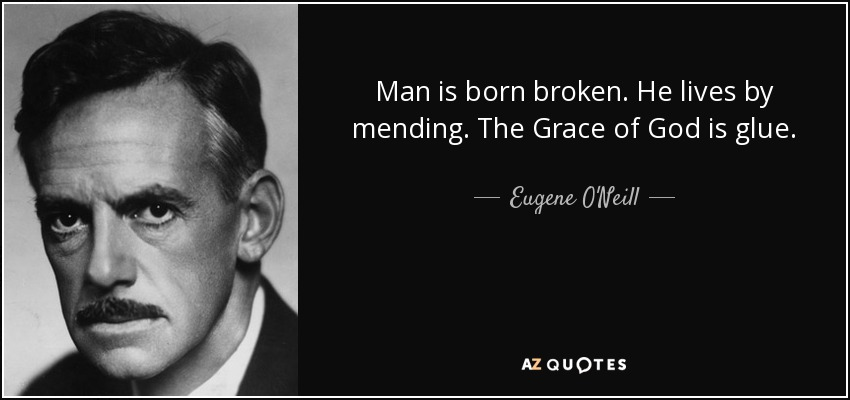 Man is born broken. He lives by mending. The Grace of God is glue. - Eugene O'Neill