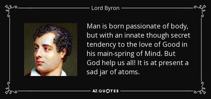 Man is born passionate of body, but with an innate though secret tendency to the love of Good in his main-spring of Mind. But God help us all! It is at present a sad jar of atoms. - Lord Byron